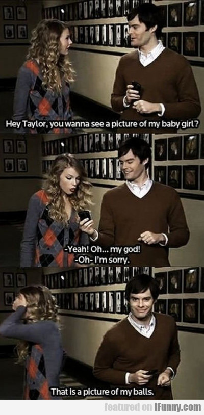 hey taylor, you want to see a picture of my...