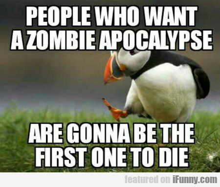 People Who Want A Zombie Apocalypse...