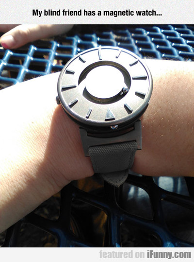 My Blind Friend Has A Magnetic Watch...