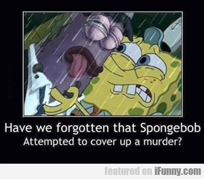 Have We Forgotten That Spongebob...