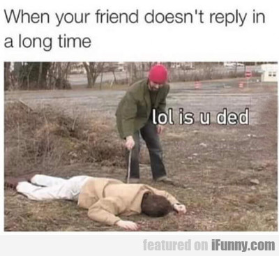When Your Friend Doesn't Reply In A Long Time...