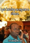I Put Ketchup On My Mac And Cheese...