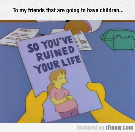 To My Friends That Are Going To Have Children