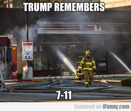 Trump Remembers 7-11...