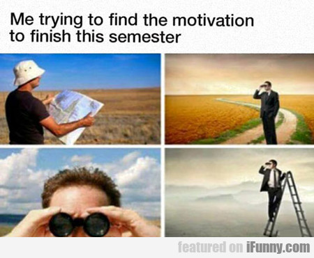 Me Trying To Find The Motivation...