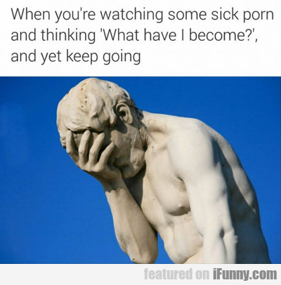 when you're watching some sick porn...