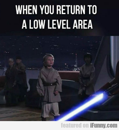 When You Return To A Low Level Area...