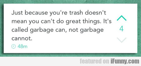 just because you're trash doesn't mean you can't..