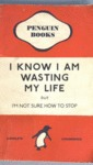 I Know I Am Wasting My Life...