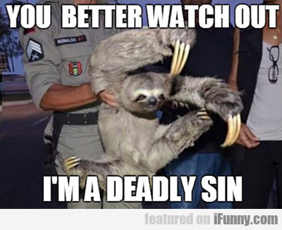 you better watch out, I'm a deadly sin...