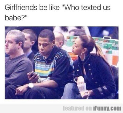 girlfriends be like: who texted you?