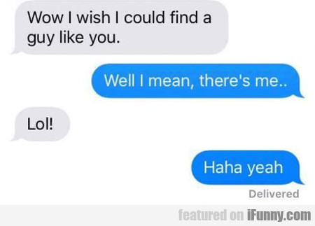 Wow, I Wish I Could Find A Guy Like You..