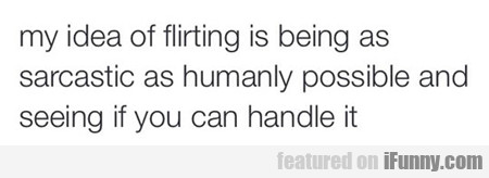 My Idea Of Flirting Is Being As Sarcastic...