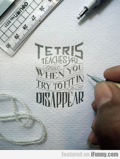 Tetris Teaches You That...