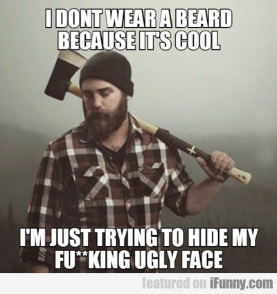 I Don't Wear A Beard Because...