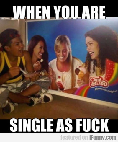 When You Are Single As Fuck...
