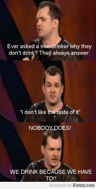 ever asked a nondrinker why...