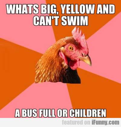 What's Big, Yellow And Can't Swim...