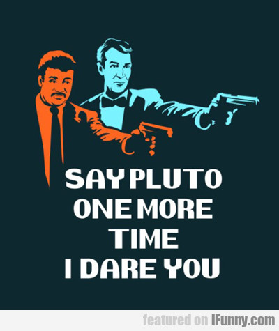 Say Pluto One More Time, I Dare You...