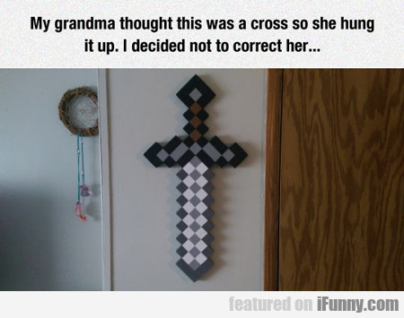 My Grandma Thought This Was A Cross...