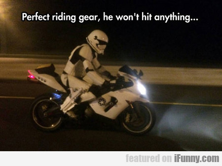 Perfect Riding Gear... He Won't Hit Anything...