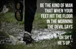 Be The Kind Of Man That When Your Feet