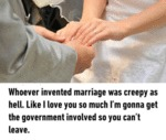 Whoever Invented Marriage Was Creepy...