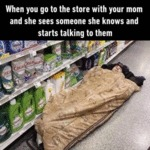 When You Go To The Store With Your Mom...