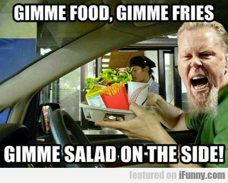 gimme food, gimme fries...