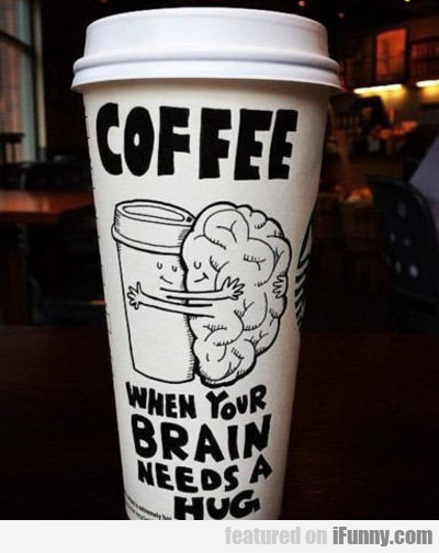 Coffee: When Your Brain Needs A Hug...