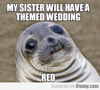 My Sister Will Have A Themed Wedding...