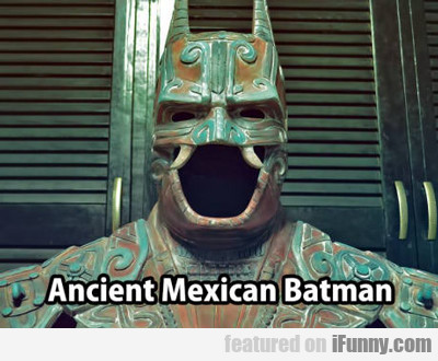Ancient Mexican Batman...