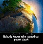Nobody Knows Who Named Planet Earth...