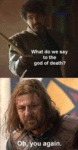 What Do We Say To The God Of Death?