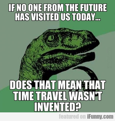 If No One From The Future Has Visited Today...