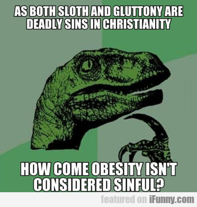 As Both Sloth And Gluttony Are Deadly Sins...