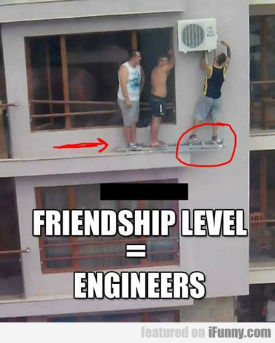 Friendship Level Engineers...