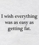 I Wish Everything Was As Easy As Getting Fat...
