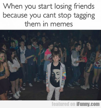 When You Start Losing Friends...