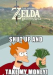 Zelda: Shut Up And Take My Money...