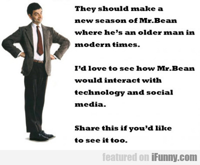 they should make a new season of mr. bean...