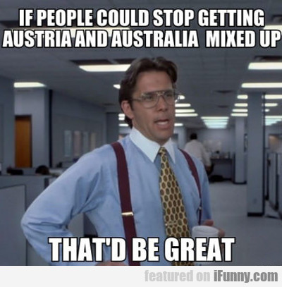 if people could stop getting austria and australia