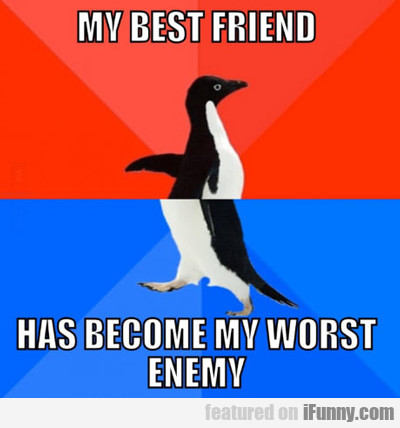 My Best Friend Has Become My Worst Enemy...