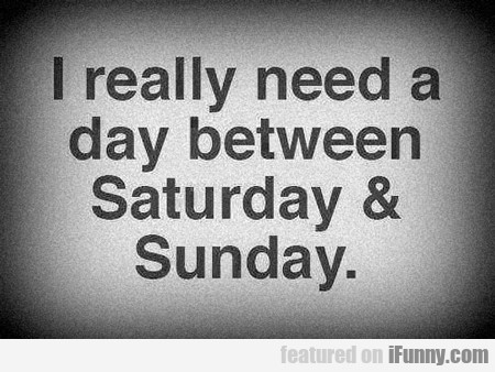 I Really Need A Day Between Saturday...