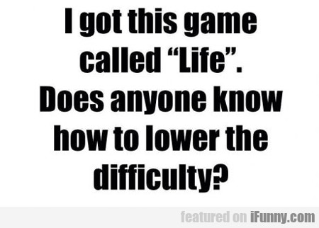 i got this game called life...
