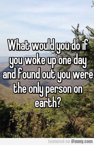What Would You Do If You Woke Up One Day...