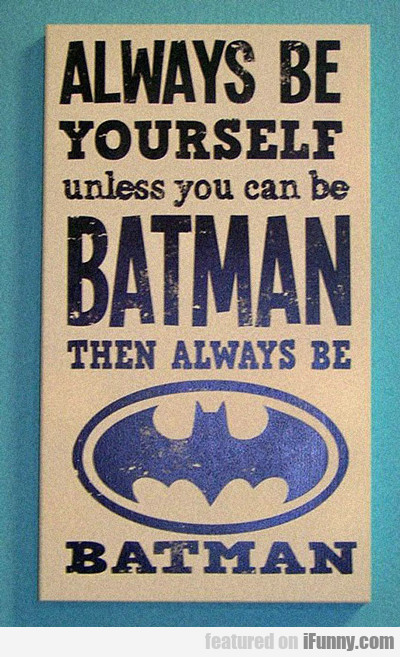 Always Be Yourself Or Else Be Batman...