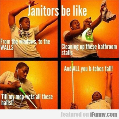 Janitors Be Like...
