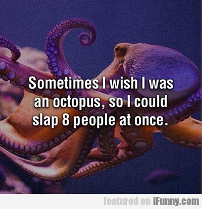 sometimes i wish i were an octopus...
