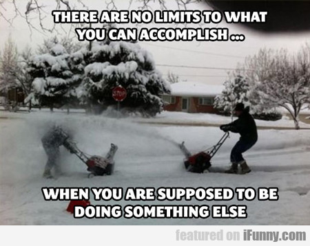 There Are No Limits To What...